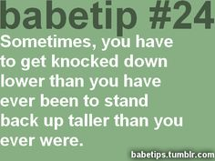 babetip #24: Sometimes, you have to get knocked down lower than you have ever been to stand back up taller than you ever were.