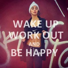 Wake up, work out, and be happy! so true! working out first thing in the morning is like jump starting your day. You already have your workout for the day done and have the rest of the day to fit in all the other stuff you do!!
