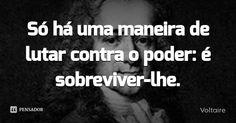 Só há uma maneira de lutar contra o poder: é sobreviver-lhe. — Voltaire