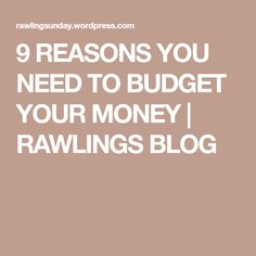 9 REASONS YOU NEED TO BUDGET YOUR MONEY | RAWLINGS BLOG