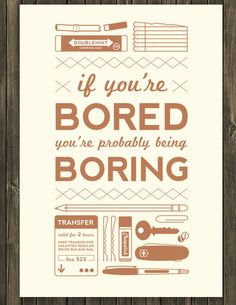 Do stuff. Make things.Read.Draw.Go do goofy things.Experiment.Fail once in a while.Live a little.Because life's too short to be boring. (Image via Missy Austin)