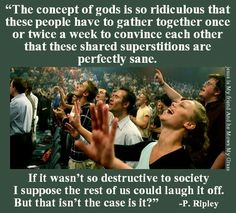Atheism, Religion, God is Imaginary. The concept of gods is so ridiculous that these people have to gather together once or twice a week to convince each other that these shared superstitions are perfectly sane. If it wasn't so destructive to society I suppose the rest of us could laugh it off. But that isn't the case is it?