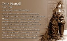 Zelia Nuttall(1857–1933) Archeologist and anthropologist  Zelia Nuttall was an American archeologist focused on written manuscripts of pre-Columbian Mesoamerican cultures—her specialty being pre-Aztec societies, specifically the Mixtec. In 1888, after...
