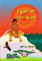I Live by the Gun by Joy C. Agwu. Published with the assistance of The Manuscript Publisher, 2014.