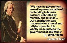 """""""We have no government armed in power capable of contending in human passions unbridled by morality and religion. Our Constitution was made only for a moral and religious people. It is wholly inadequate to the government of any other."""" –John Adams"""