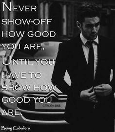Never show-off how good you are; until you have to show how good you are. -Being Caballero-