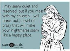 THIS IS SO ME IT'S SCARY! MESS WITH MY KIDS AND THAT'S THE BIGGEST MISTAKE YOU WILL EVER MAKE!!