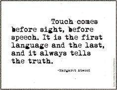 Touch comes before sight, before speech. It is the first language and the last, and it always tells the truth. | Margaret Atwood quote