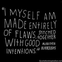 """""""I myself am made entirely of flaws, stitched together with good intentions"""" Augusten Burroughs // Quote with white lettering on a black background The Words, Cool Words, Great Quotes, Quotes To Live By, Inspirational Quotes, Good Day Quotes, Motivational Quotes, Words Quotes, Me Quotes"""