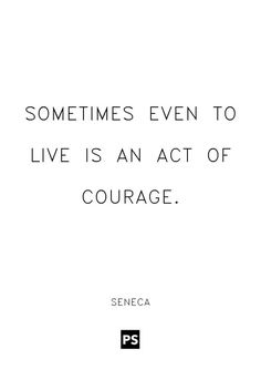 """Sometimes even to live is an act of courage. "" - Lucius Annaeus Seneca"