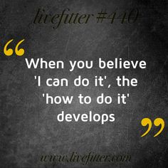 When you believe 'I can do it', the 'how to do it' develops