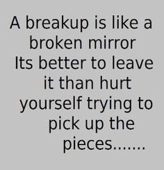 a breakup is like a broken mirror its better to leave it than hurt yourself trying to pick up the pices Broken heart quotes