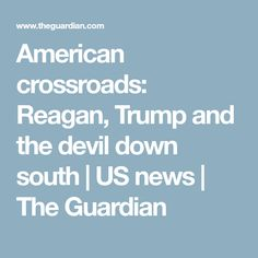 American crossroads: Reagan, Trump and the devil down south | US news | The Guardian
