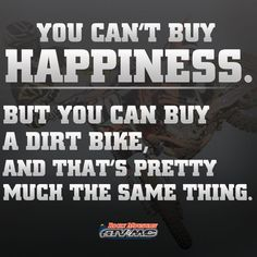 You can't buy happiness.  But you can buy a dirt bike,  and that's pretty much the same thing.