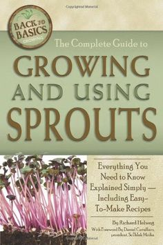 The Complete Guide to Growing and Using Sprouts: Everything You Need to Know Explained Simply (Back to Basics Growing) by Richard Helweg