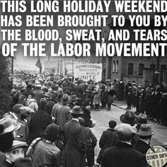 A lot of people forget that less than 100 years ago in America, workers were beaten, bloodied, and killed, simply because they wanted rasonable working hours, sick leave, fair pay, and an end to sweatshop and child labor