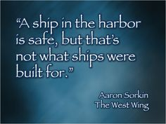 """A ship in the harbor is safe, but that's not what ships were built for."" -- Aaron Sorkin - The West Wing"