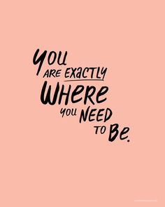 """You Are Exactly Where You Need To Be"""