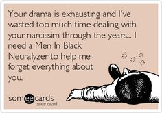 Free and Funny Breakup Ecard: Your drama is exhausting and I've wasted too much time dealing with your narcissim through the years. I need a Men In Black Neuralyzer to help me forget everything about you. Create and send your own custom Breakup ecard. Psychopath Sociopath, Narcissistic Sociopath, Narcissistic Husband, Emotional Vampire, Narcissistic Personality Disorder, Everything About You, E Cards, Someecards, Helping Others