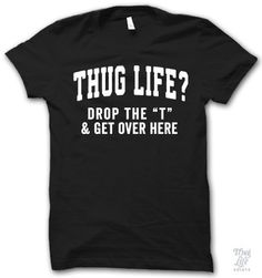 "thug life? drop the ""t"" and get over here"