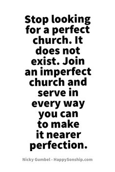 Stop looking for a perfect church. It does not exist. Join an imperfect church and serve in every way you can to make it nearer perfection.