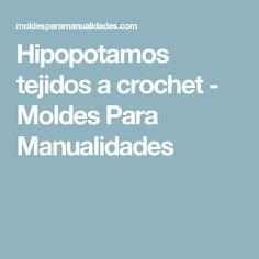 Hipopotamos tejidos a crochet - Moldes Para Manualidades