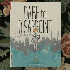 Dare to Disappoint Growing Up in Turkey by Ozge Samanci - My second graphic memoir, and I loved it and loved sweet Ozge.