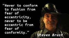 """""""Never to conform to fashion from fear of eccentricity, never to be eccentric from fear of conformity."""" — Steven Brust"""