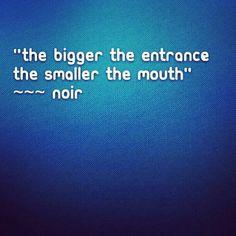 """The Bigger the Entrance, the Smaller the Mouth""  ~~~ Noir #Noir #Words #Speech #TBT"