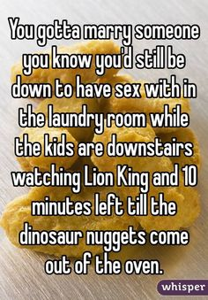 """""""You gotta marry someone you know you'd still be down to have sex with in the laundry room while the kids are downstairs watching Lion King and 10 minutes left till the dinosaur nuggets come out of the oven."""""""