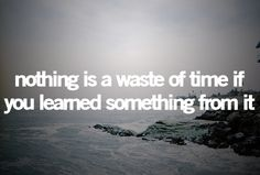 .....true true.....everyday is a learning experience......