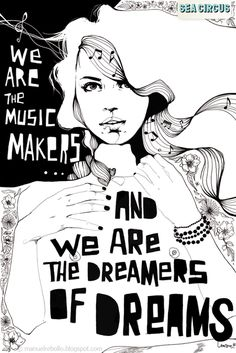 We are the music makers, And we are the dreamers of dreams, Wandering by lone sea-breakers, And sitting by desolate streams;— World-losers and world-forsakers, On whom the pale moon gleams: Yet we are the movers and shakers Of the world for ever, it seems. - Arthur O'Shaughnessy