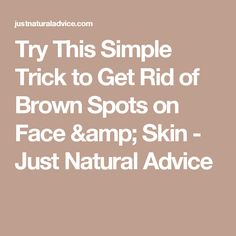 Try This Simple Trick to Get Rid of Brown Spots on Face & Skin - Just Natural Advice