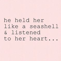 "♡ ""He held her like a seashell and listened to her heart"""