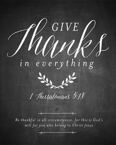 1 Thessalonians 5:18 (NIV) - give thanks in all circumstances; for this is God's will for you in Christ Jesus.