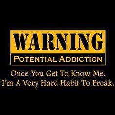 WARNING POTENTIAL ADDICTION: Once You Get To Know Me, I'm Very A Hard Habit To Break!