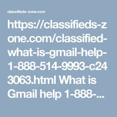 https://classifieds-zone.com/classified-what-is-gmail-help-1-888-514-9993-c243063.html  What is Gmail help 1-888-514-9993?