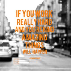 """""""If you work really hard and you're kind, amazing things will happen.""""  ~ Conan O'Brien"""