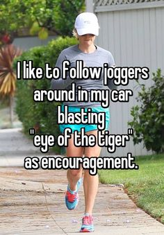"""I like to follow joggers around in my car blasting  ""eye of the tiger""  as encouragement. """