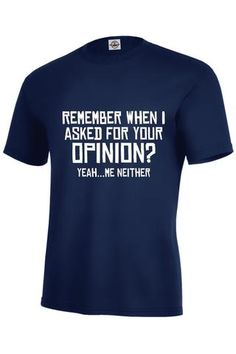Remember When I Asked For Your Opinion? Yeah... Me Neither T-Shirt - INPCreative…