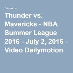 Thunder vs. Mavericks - NBA Summer League 2016 - July 2, 2016 - Video Dailymotion