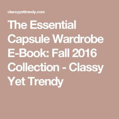 The Essential Capsule Wardrobe E-Book: Fall 2016 Collection - Classy Yet Trendy