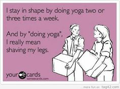 "Should be: I stay in shape by doing yoga two or three times a week. And by ""doing yoga,"" I really mean shaving my legs."