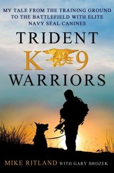 Trident K9 Warriors : My Tale from the Training Ground to the Battlefield With Elite Navy Seal Canines  by Michael Ritland and Gary Brozek