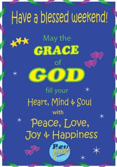 May the Grace of God fill your Heart, Mind and Soul with Peace, Love, Joy and Happiness!  Have a blessed Weekend!