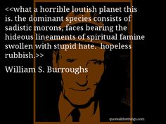 William S. Burroughs - quote-what a horrible loutish planet this is. the dominant species consists of sadistic morons, faces bearing the hideous lineaments of spiritual famine swollen with stupid hate.  hopeless rubbish.(Source: quoteallthethings.com) #WilliamSBurroughs #quote #quotation #aphorism #quoteallthethings