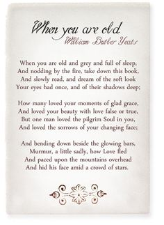 """When You Are Old"" by William Butler Yeats - http://www.poemhunter.com/poem/when-you-are-old/"