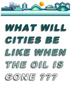 We need to use currently available oil, coal, and natural gas energy to build cities that do not need those resources.