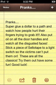 Omg these wicked awesome fun pranks are great to pull on family and friends. Have fun trying them but don't be too mean! Good luck!!