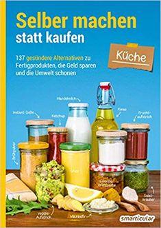 Selber machen statt kaufen - Küche: 137 gesündere Alternativen zu Fertigprodukten, die Geld sparen und die Umwelt schonen: Amazon.de: smarticular Verlag: Bücher